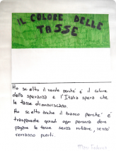 J'ai choisi le vert, parce que c'est la couleur de l'espoir et que l'Italie espère que les impôts vont diminuer. J'ai choisi aussi la couleur blanche, parce qu'elle est transparente, donc chacun doit payer ses impôts sans voler, sinon il sera puni. Masi Federico